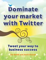Dominate Your Market with Twitter: Tweet Your Way to Business Success (Paperback)