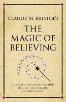 Claude M. Bristol's The Magic of Believing: A modern-day interpretation of a self-help classic - Infinite Success (Paperback)