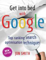 Get into Bed with Google: Top Ranking Search Optimisation Techniques (Paperback)