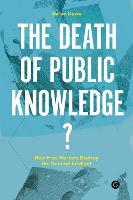 The Death of Public Knowledge?: How Free Markets Destroy the General Intellect - Goldsmiths Press / PERC Papers (Hardback)