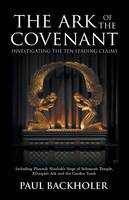 The Ark of the Covenant - Investigating the Ten Leading Claims: Including Pharaoh Shishak's Siege of Solomon's Temple, Ethiopia's Ark,