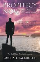 Prophecy Now, Prophetic Words and Divine Revelations for You, the Church and the Nations