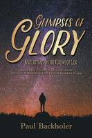Glimpses of Glory, Revelations in the Realms of God: Beyond the Veil in the Heavenly Abode, the New Jerusalem and the Eternal Kingdom of God (Paperback)
