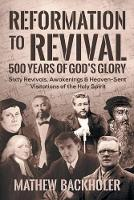 Reformation to Revival, 500 Years of God's Glory: Sixty Revivals, Awakenings and Heaven-Sent Visitations of the Holy Spirit (Paperback)
