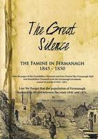 The Great Silence - the Famine in County Fermanagh 1845 - 1850 (Paperback)
