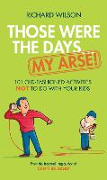 Those Were the Days ... My Arse!: 101 Old Fashioned Activities NOT to Do With Your Kids (Hardback)