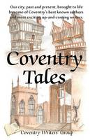 Coventry Tales: Our City, Past and Present, Brought to Life by Some of Coventry's Best-known Authors and Most Exciting Up-and-coming Writers. (Paperback)