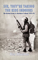 'Sir, They'Re Taking the Kids Indoors': The British Army in Northern Ireland 1973-74 (Hardback)