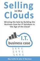 Selling in the Clouds: Winning the Sale by Building the Business Case for it Solutions in 'the Age of the Cloud' (Paperback)