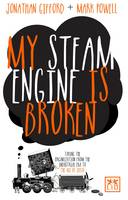 My Steam Engine is Broken: Taking the Organization from the Industrial Era to the Age of Ideas (Paperback)