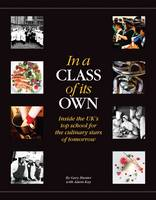 In a Class of its Own: Inside the UK's Top School for the Culinary Stars of Tomorrow (Hardback)