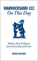 Warwickshire CCC On This Day: History, Facts & Figures from Every Day of the Year (Hardback)