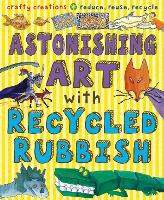 Astonishing Art with Recycled Rubbish: Reduce, Reuse, Recycle! - Gruesome Series (Paperback)