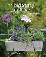 The Balcony Gardener: Creative Ideas for Small Spaces (Hardback)