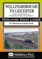Wellingborough to Leicester: And its Routes to Northampton and Rugby - Midland Mainline (Hardback)
