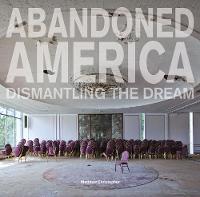 Abandoned America: Dismantling the Dream (Hardback)