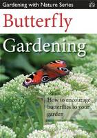 Butterfly Gardening: How to Encourage Butterflies to Your Garden - Gardening with Nature Series 2 (Paperback)
