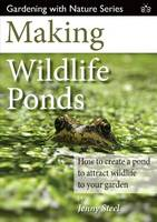 Making Wildlife Ponds: How to Create a Pond to Attract Wildlife to Your Garden - Gardening with Nature 3 (Paperback)
