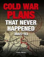 Cold War Plans That Never Happened: 1945 - 90 (Hardback)