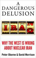 A Dangerous Delusion: Why the West is Wrong About Nuclear Iran (Hardback)