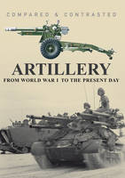 Artillery: From World War I to the Present Day - Compared and Contrasted (Hardback)
