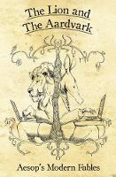 The Lion And The Aardvark: Aesop's Modern Fables (Hardback)
