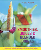 Smoothies, Juices & Blended Drinks: Over 75 Fabulous, Energizing Drinks, with Over 200 Images (Hardback)