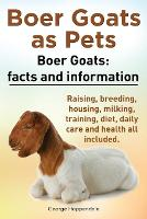 Boer Goats as Pets. Boer Goats: Facts and Information. Raising, Breeding, Housing, Milking, Training, Diet, Daily Care and Health All Included. (Paperback)
