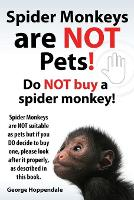 Spider Monkeys Are Not Pets! Do Not Buy a Spider Monkey! Spider Monkeys Are Not Suitable as Pets But If You Do Decide to Buy One, Please Look After It (Paperback)