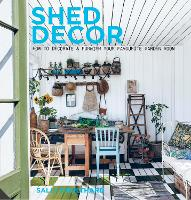 Shed Decor: How to Decorate and Furnish your Favourite Garden Room (Hardback)