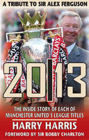 20/13 -- A Tribute to Sir Alex Ferguson: The Inside Story of Each of Manchested United's Titles (Paperback)