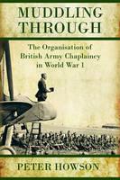 Muddling Through: Muddling Through: the Organisation of British Army Chaplaincy in World War I - Helion Studies in Military History (Hardback)