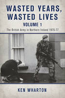 Wasted Years, Wasted Lives, Volume 1: The British Army in Northern Ireland 1975-77 (Hardback)