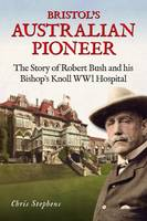 Bristol's Australian Pioneer: The Story of Robert Bush and His Bishop's Knoll Wwl Hospital (Paperback)