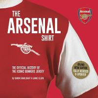 The Arsenal Shirt: The history of the iconic Gunners jersey told through an extraordinary collection of match worn shirts (Hardback)