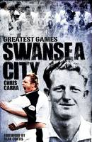Swansea City Greatest Games: The Swans' Fifty Finest Matches (Hardback)