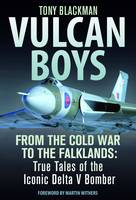 Vulcan Boys: From the Cold War to the Falklands: True Tales of the Iconic Delta V Bomber (Hardback)