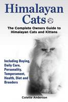 Himalayan Cats, The Complete Owners Guide to Himalayan Cats and Kittens Including Buying, Daily Care, Personality, Temperament, Health, Diet and Breeders (Paperback)