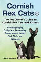 Cornish Rex Cats, The Pet Owner's Guide to Cornish Rex Cats and Kittens Including Buying, Daily Care, Personality, Temperament, Health, Diet, Clubs and Breeders (Paperback)