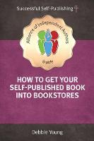 How To Get Your Self-Published Book Into Bookstores: An Alliance of Independent Authors' Guide - Successful Self-Publishing Series 4 (Paperback)