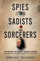Spies, Sadists and Sorcerers: The History You Weren't Taught in School (Paperback)