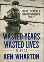 Wasted Years Wasted Lives, Volume 2: The British Army in Northern Ireland 1978-79 (Hardback)