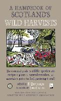 A Handbook of Scotland's Wild Harvests: The Essential Guide to Edible Species, with Recipes & Plants for Natural Remedies, and Materials to Gather for Fuel, Gardening & Craft (Paperback)