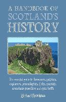 A Handbook of Scotland's History: The Essential Guide for Browsers, Patriots, Explorers, Genealogists, Tourists, Time Travellers and Quiz Buffs (Paperback)
