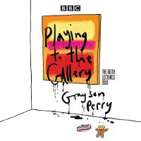 Grayson Perry: Playing to the Gallery: The Reith Lectures (CD-Audio)