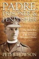Padre, Prisoner and Pen-Pusher: The World War One Experiences of the Reverend Benjamin O'Rorke (Hardback)