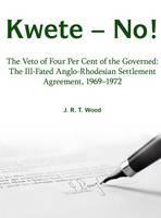 Kwete - No!: The Veto of Four Per Cent of the Governed: the Ill-Fated Anglo-Rhodesian Settlement Agreement, 1969-1972 (Paperback)