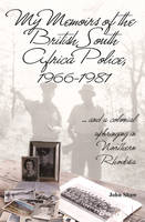My Memoirs of the British South Africa Police, 1966-1981: ... and a Colonial Upbringing in Northern Rhodesia (Paperback)
