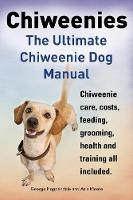 Chiweenies. the Ultimate Chiweenie Dog Manual. Chiweenie Care, Costs, Feeding, Grooming, Health and Training All Included. (Paperback)