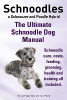 Schnoodles. the Ultimate Schnoodle Dog Manual. Schnoodle Care, Costs, Feeding, Grooming, Health and Training All Included. (Paperback)